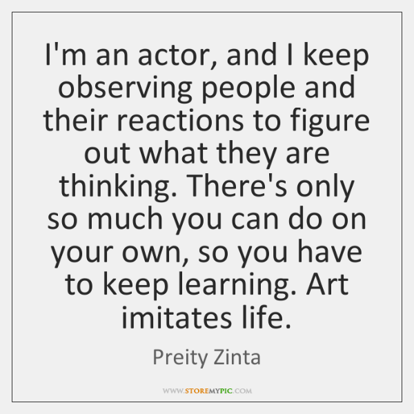 I'm an actor, and I keep observing people and their reactions to ...