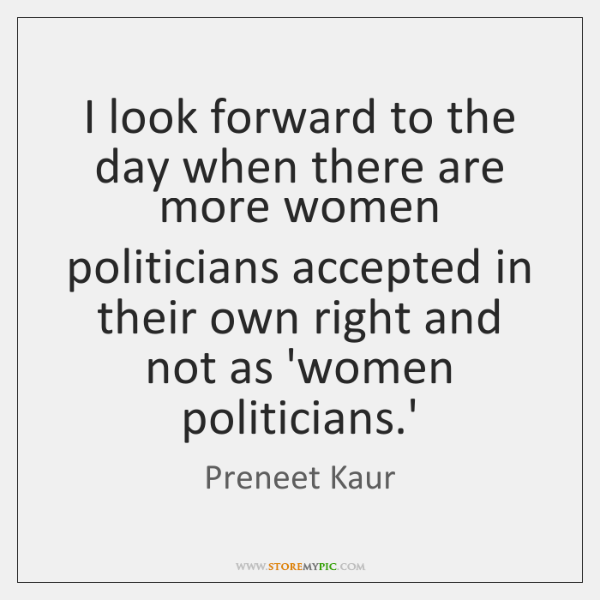 I look forward to the day when there are more women politicians ...