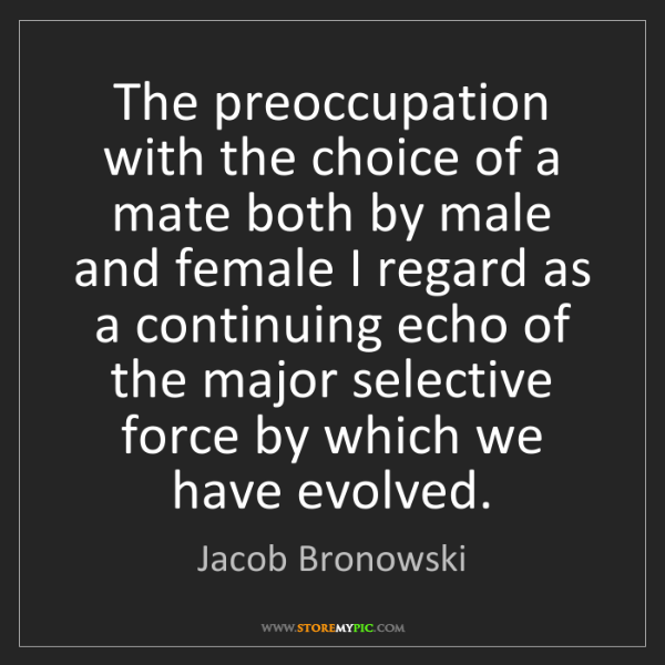 Jacob Bronowski: The preoccupation with the choice of a mate both by male...