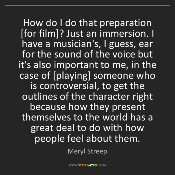 Meryl Streep: How do I do that preparation [for film]? Just an immersion....