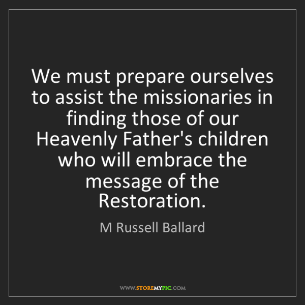 M Russell Ballard: We must prepare ourselves to assist the missionaries...