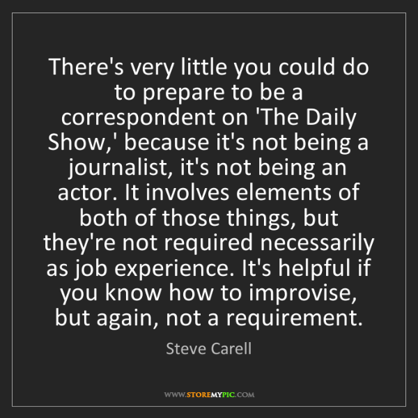 Steve Carell: There's very little you could do to prepare to be a correspondent...