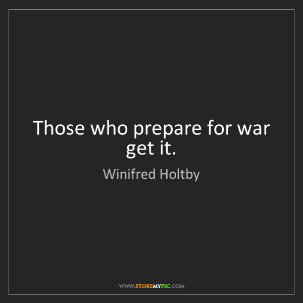 Winifred Holtby: Those who prepare for war get it.