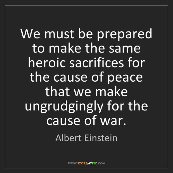 Albert Einstein: We must be prepared to make the same heroic sacrifices...
