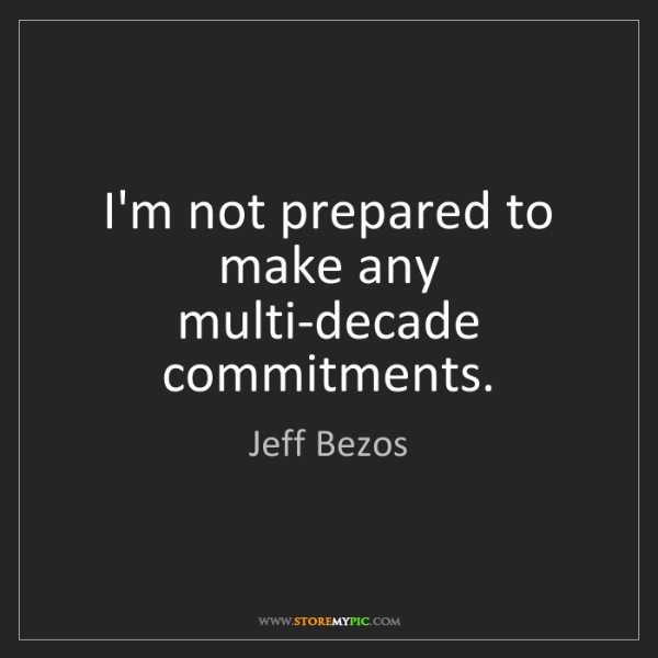 Jeff Bezos: I'm not prepared to make any multi-decade commitments.