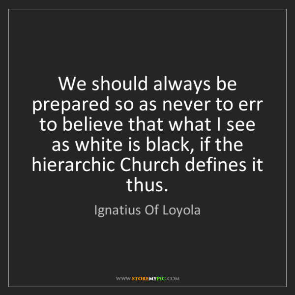 Ignatius Of Loyola: We should always be prepared so as never to err to believe...