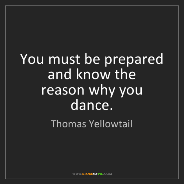 Thomas Yellowtail: You must be prepared and know the  reason why you dance.