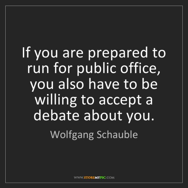 Wolfgang Schauble: If you are prepared to run for public office, you also...