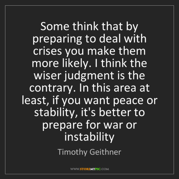 Timothy Geithner: Some think that by preparing to deal with crises you...