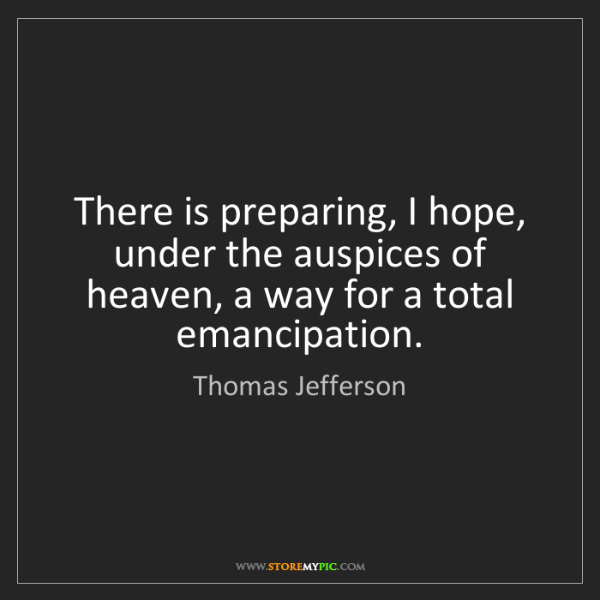Thomas Jefferson: There is preparing, I hope, under the auspices of heaven,...