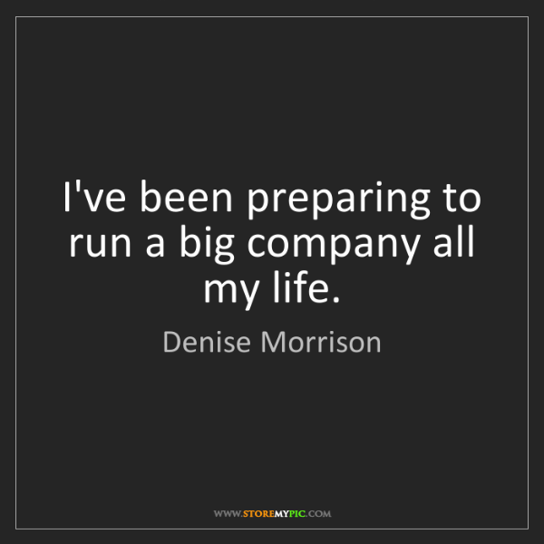 Denise Morrison: I've been preparing to run a big company all my life.