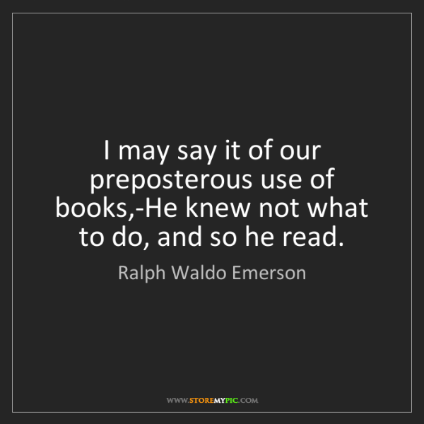 Ralph Waldo Emerson: I may say it of our preposterous use of books,-He knew...