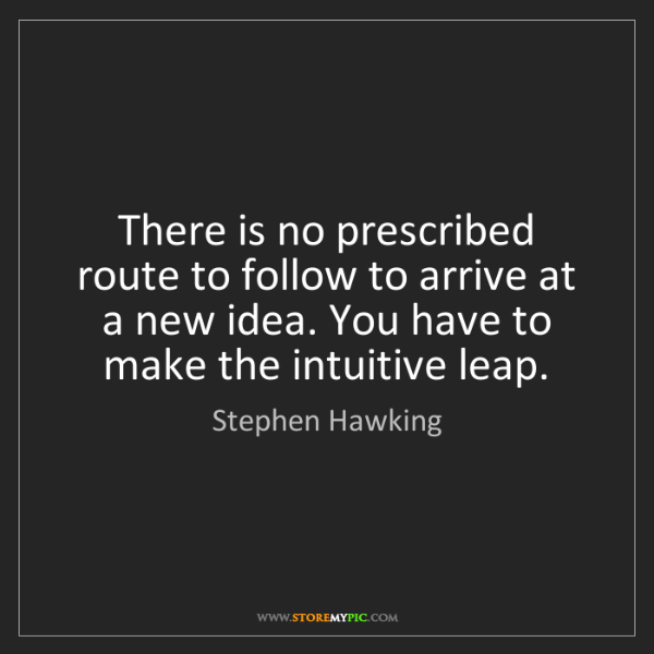 Stephen Hawking: There is no prescribed route to follow to arrive at a...