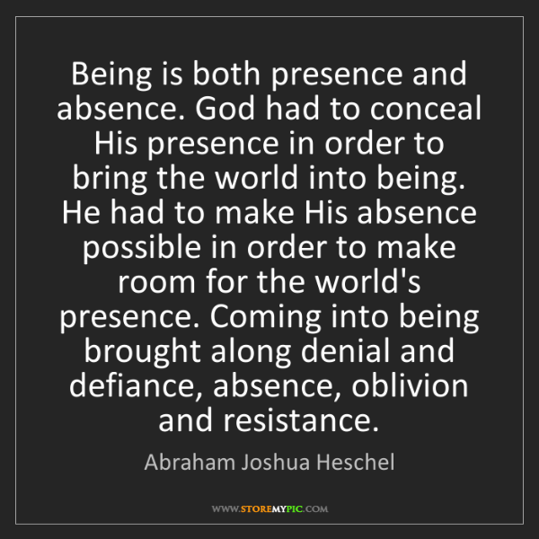 Abraham Joshua Heschel: Being is both presence and absence. God had to conceal...