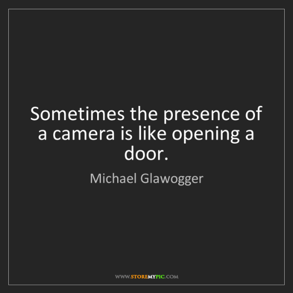 Michael Glawogger: Sometimes the presence of a camera is like opening a...
