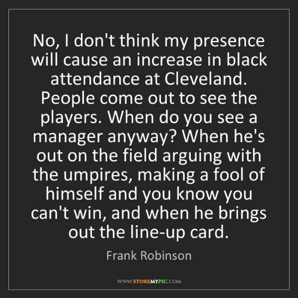 Frank Robinson: No, I don't think my presence will cause an increase...