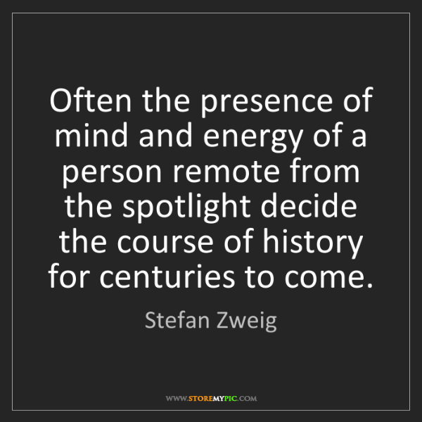 Stefan Zweig: Often the presence of mind and energy of a person remote...