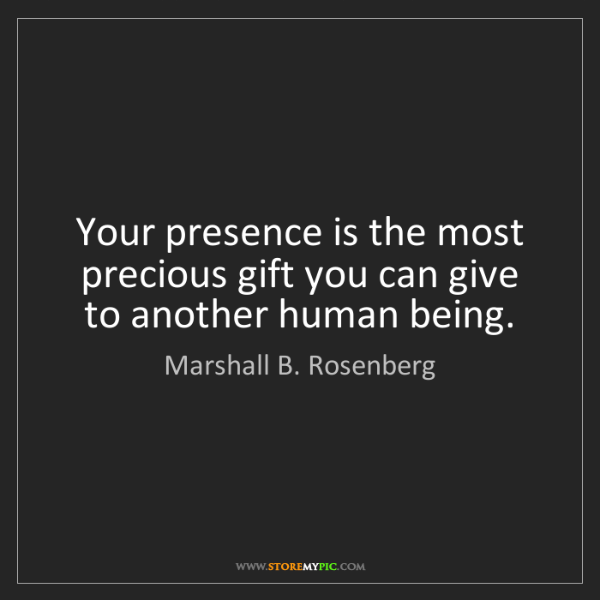Marshall B. Rosenberg: Your presence is the most precious gift you can give...