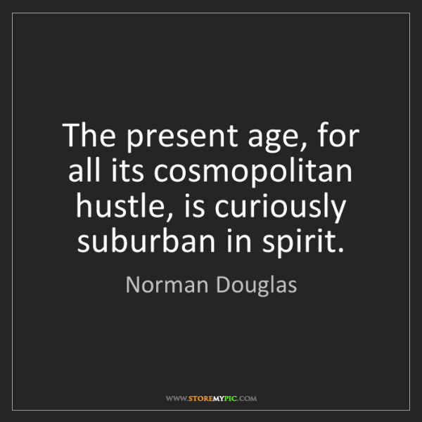Norman Douglas: The present age, for all its cosmopolitan hustle, is...