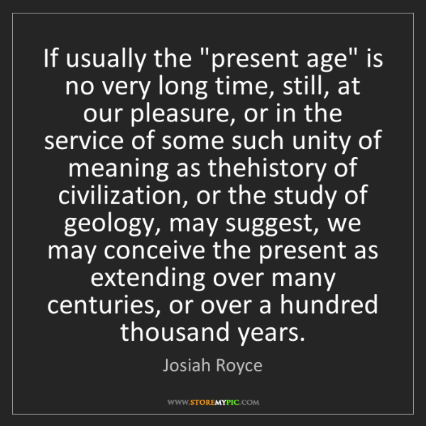 """Josiah Royce: If usually the """"present age"""" is no very long time, still,..."""