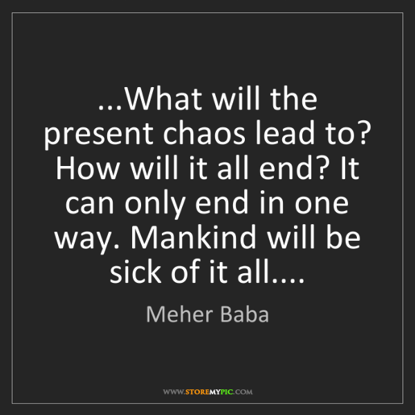 Meher Baba: ...What will the present chaos lead to? How will it all...