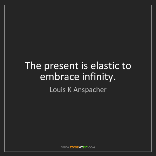 Louis K Anspacher: The present is elastic to embrace infinity.
