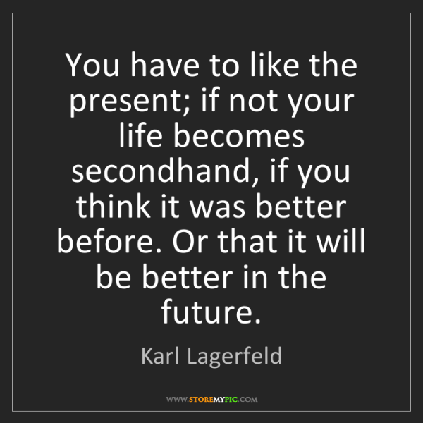 Karl Lagerfeld: You have to like the present; if not your life becomes...