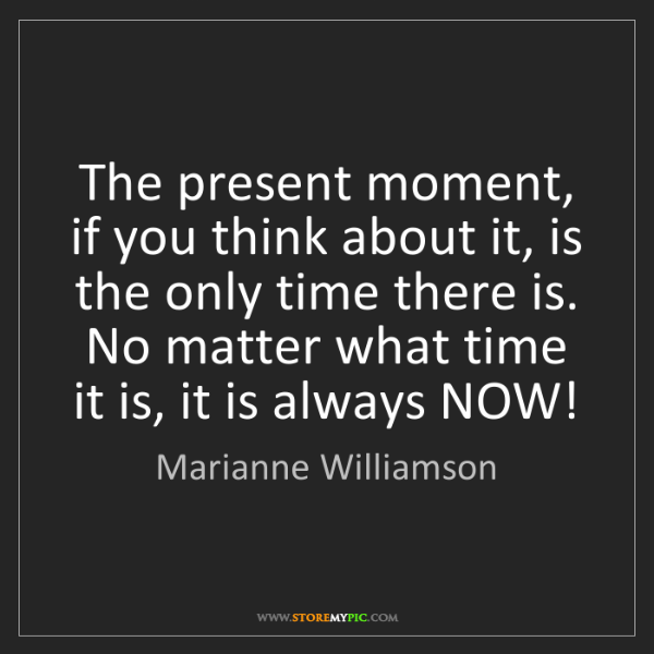 Marianne Williamson: The present moment, if you think about it, is the only...