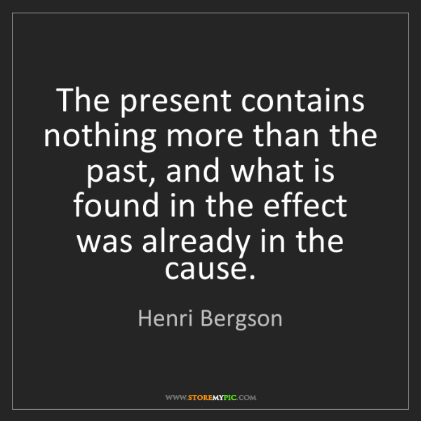 Henri Bergson: The present contains nothing more than the past, and...