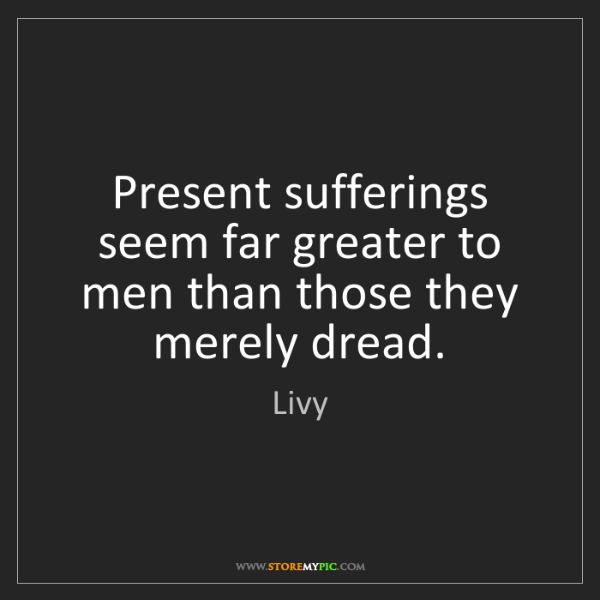 Livy: Present sufferings seem far greater to men than those...