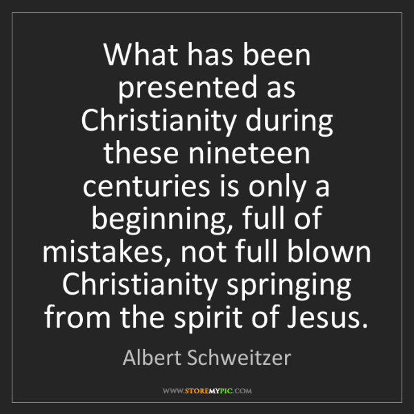 Albert Schweitzer: What has been presented as Christianity during these...