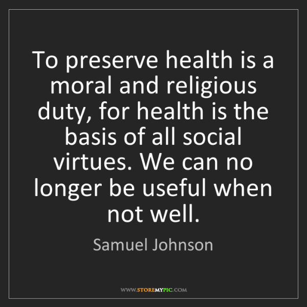 Samuel Johnson: To preserve health is a moral and religious duty, for...