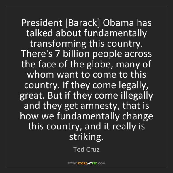 Ted Cruz: President [Barack] Obama has talked about fundamentally...