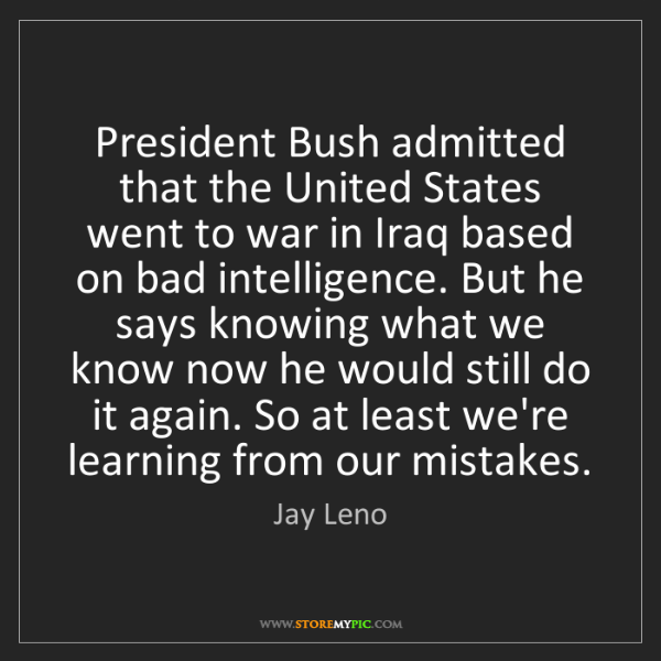 Jay Leno: President Bush admitted that the United States went to...
