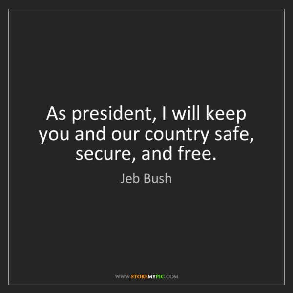 Jeb Bush: As president, I will keep you and our country safe, secure,...