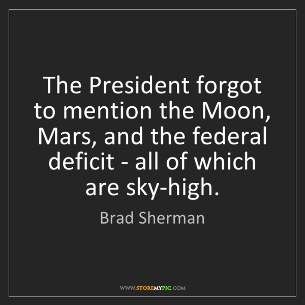 Brad Sherman: The President forgot to mention the Moon, Mars, and the...