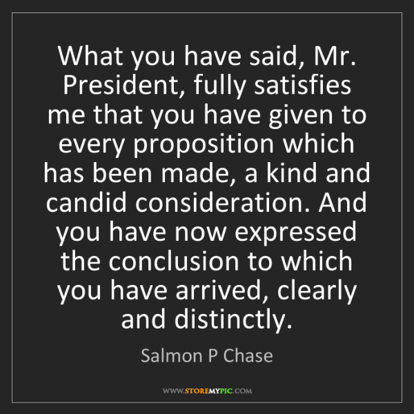 Salmon P Chase: What you have said, Mr. President, fully satisfies me...