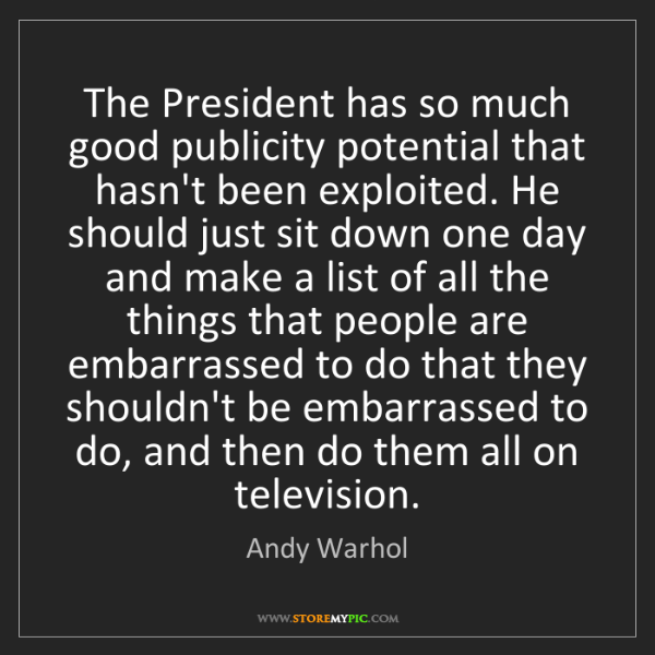 Andy Warhol: The President has so much good publicity potential that...