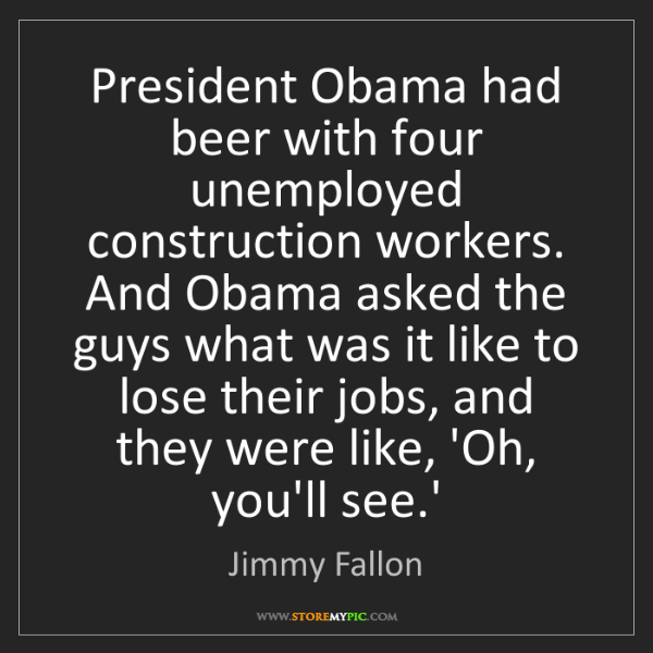 Jimmy Fallon: President Obama had beer with four unemployed construction...