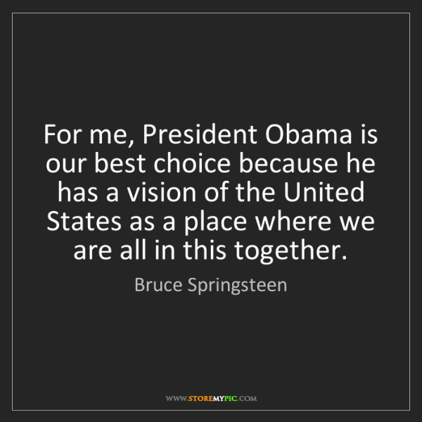Bruce Springsteen: For me, President Obama is our best choice because he...