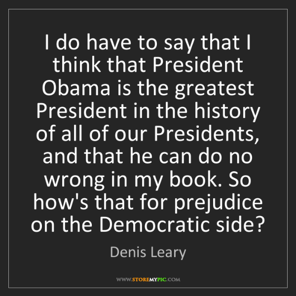 Denis Leary: I do have to say that I think that President Obama is...
