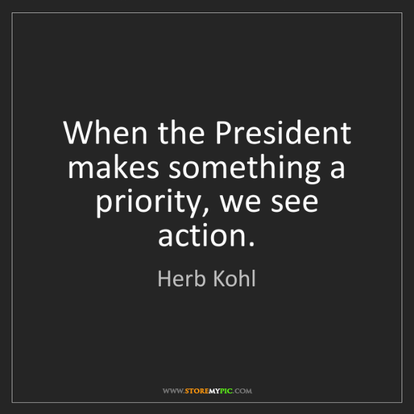 Herb Kohl: When the President makes something a priority, we see...
