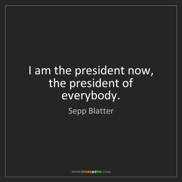 Sepp Blatter: I am the president now, the president of everybody.