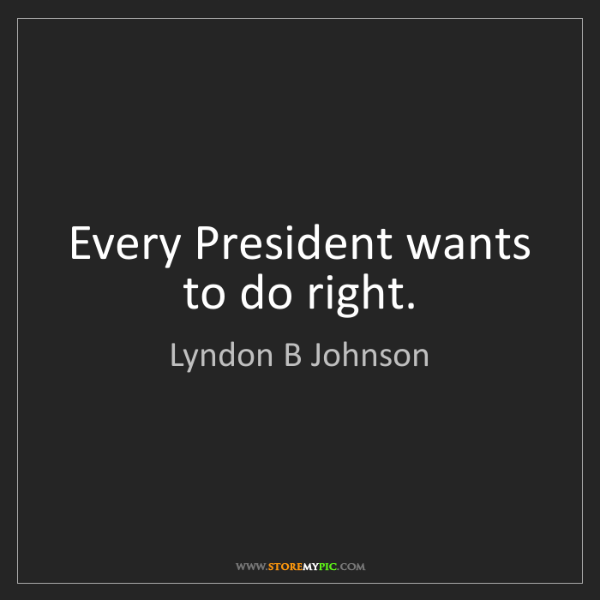 Lyndon B Johnson: Every President wants to do right.