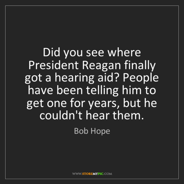 Bob Hope: Did you see where President Reagan finally got a hearing...