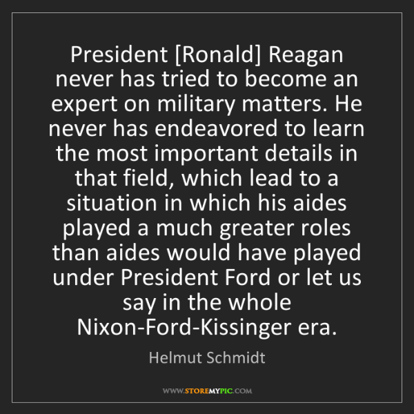 Helmut Schmidt: President [Ronald] Reagan never has tried to become an...