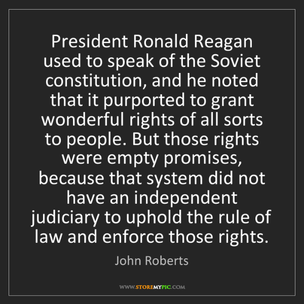 John Roberts: President Ronald Reagan used to speak of the Soviet constitution,...