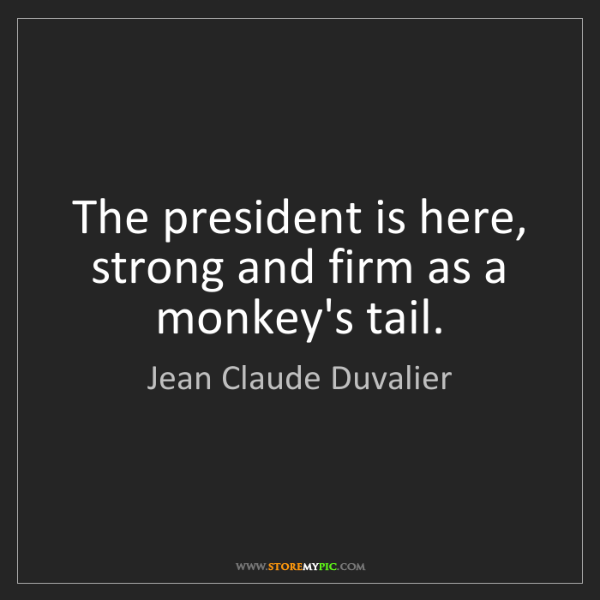 Jean Claude Duvalier: The president is here, strong and firm as a monkey's...