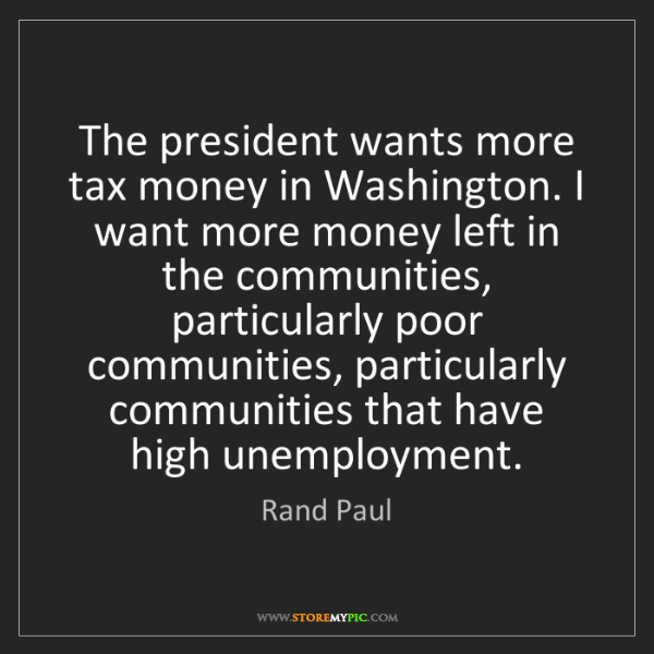Rand Paul: The president wants more tax money in Washington. I want...