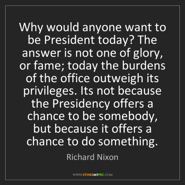 Richard Nixon: Why would anyone want to be President today? The answer...